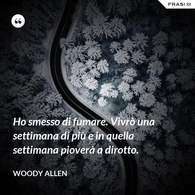Ho smesso di fumare. Vivrò una settimana di più e in quella settimana pioverà a dirotto. - Woody Allen