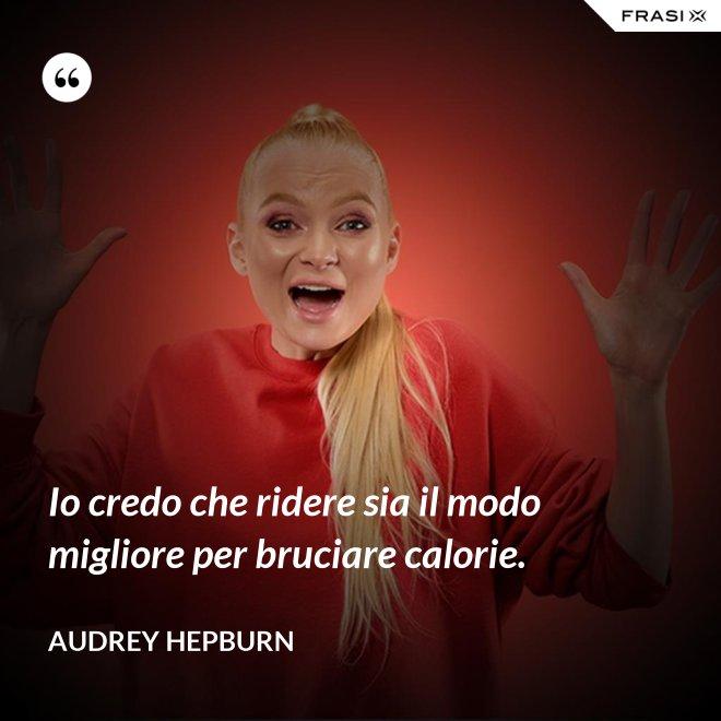Io credo che ridere sia il modo migliore per bruciare calorie. - Audrey Hepburn