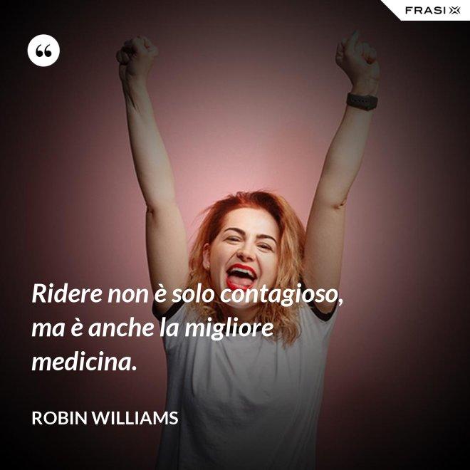Ridere non è solo contagioso, ma è anche la migliore medicina. - Robin Williams