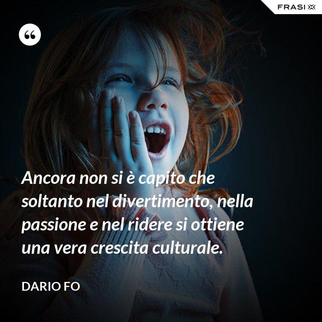 Ancora non si è capito che soltanto nel divertimento, nella passione e nel ridere si ottiene una vera crescita culturale. - Dario Fo