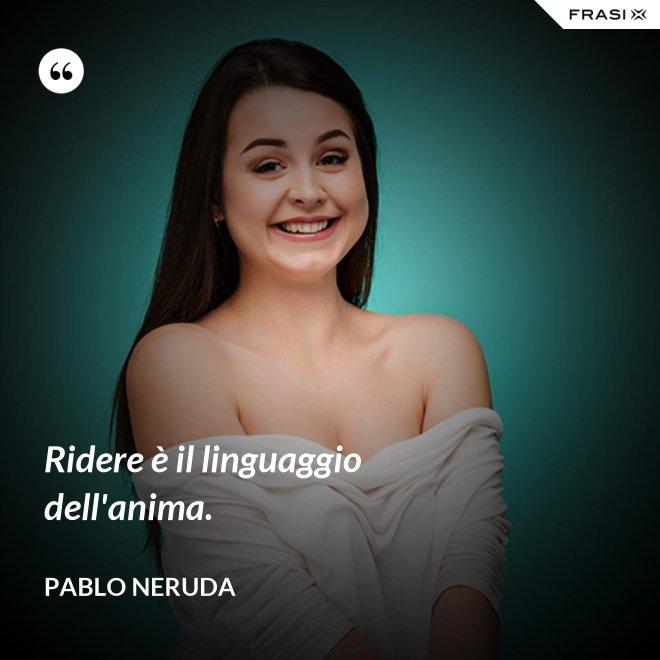 Ridere è il linguaggio dell'anima. - Pablo Neruda