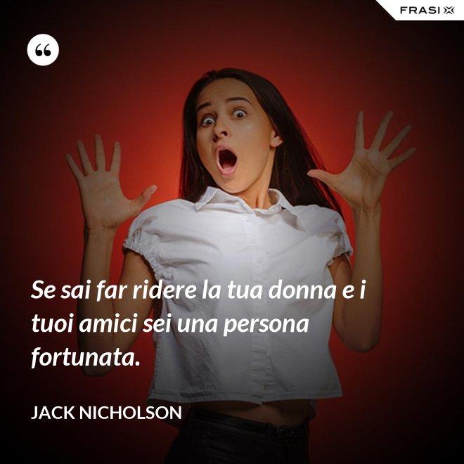 Se sai far ridere la tua donna e i tuoi amici sei una persona fortunata. - Jack Nicholson