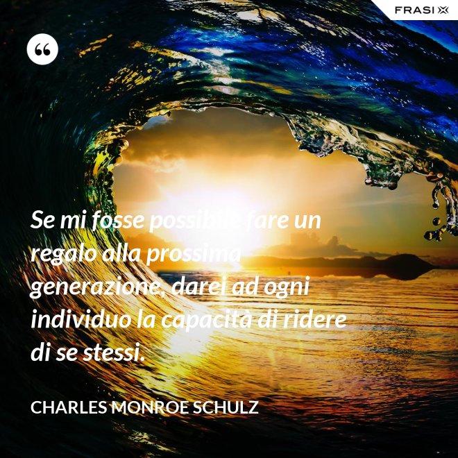 Se mi fosse possibile fare un regalo alla prossima generazione, darei ad ogni individuo la capacità di ridere di se stessi. - Charles Monroe Schulz