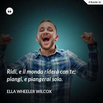Ridi, e il mondo riderà con te; piangi, e piangerai solo. - Ella Wheeler Wilcox