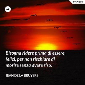Bisogna ridere prima di essere felici, per non rischiare di morire senza avere riso. - Jean De La Bruyère