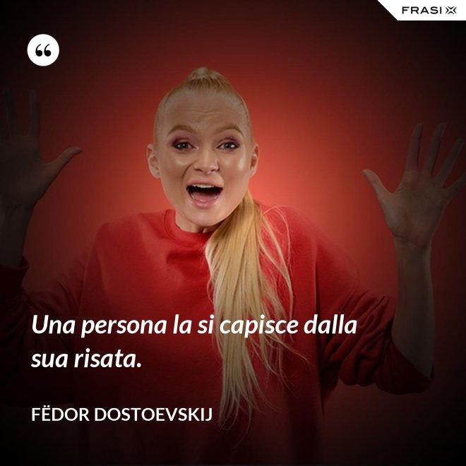 Una persona la si capisce dalla sua risata. - Fëdor Dostoevskij