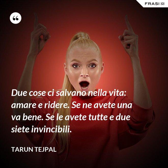 Due cose ci salvano nella vita: amare e ridere. Se ne avete una va bene. Se le avete tutte e due siete invincibili. - Tarun Tejpal