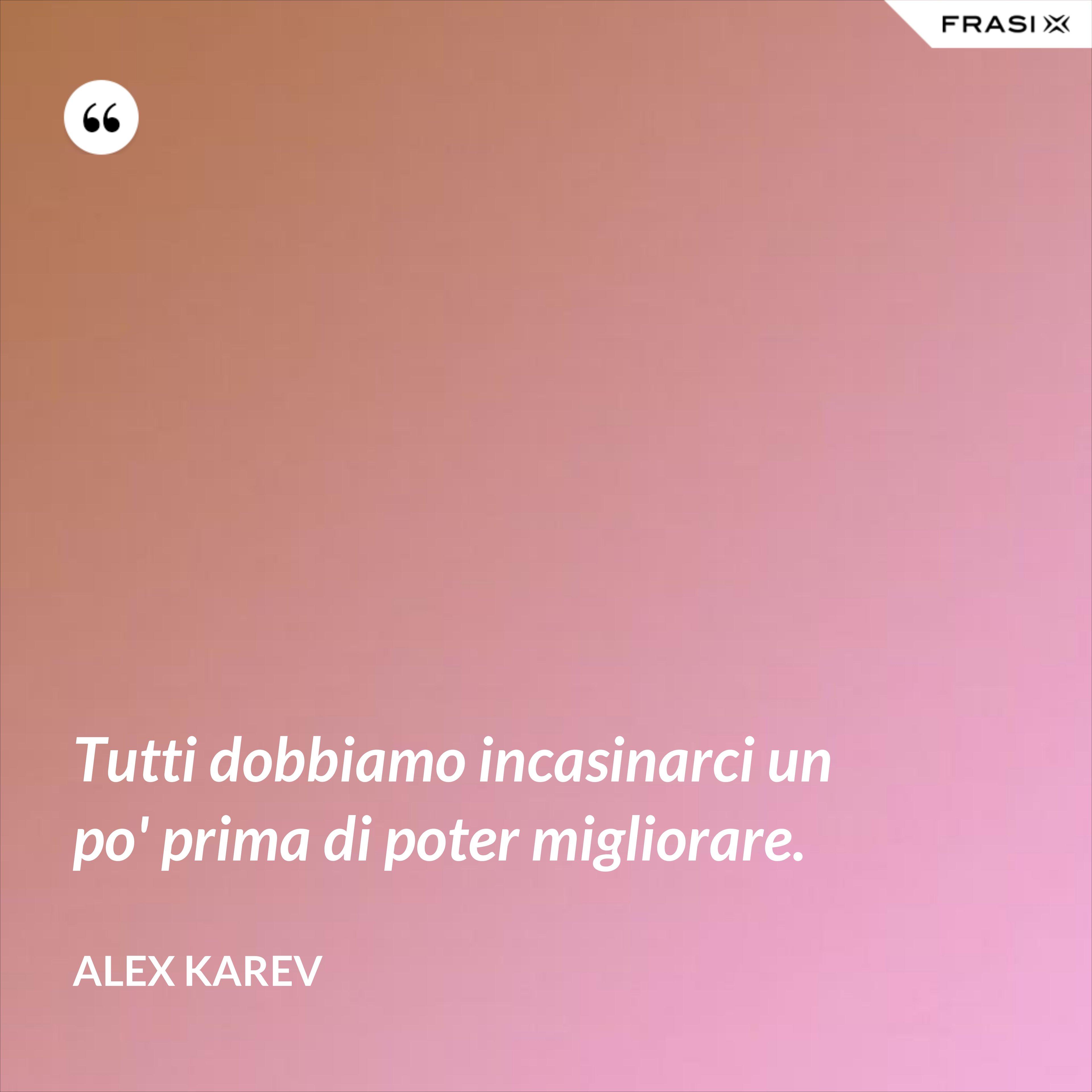 Tutti dobbiamo incasinarci un po' prima di poter migliorare. - Alex Karev