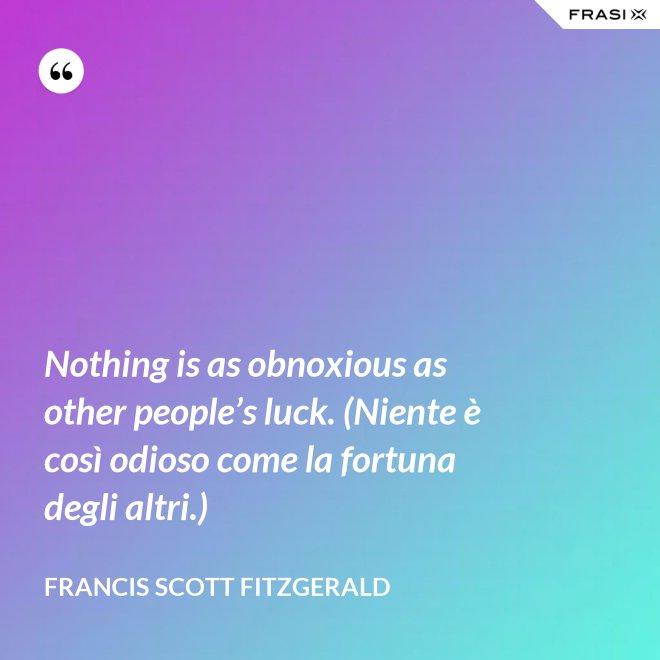 Nothing is as obnoxious as other people's luck. (Niente è così odioso come la fortuna degli altri.) - Francis Scott Fitzgerald
