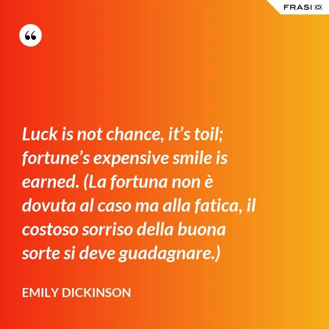 Luck is not chance, it's toil; fortune's expensive smile is earned. (La fortuna non è dovuta al caso ma alla fatica, il costoso sorriso della buona sorte si deve guadagnare.) - Emily Dickinson