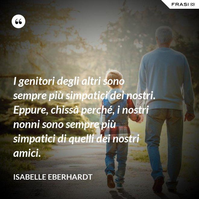 I genitori degli altri sono sempre più simpatici dei nostri. Eppure, chissà perché, i nostri nonni sono sempre più simpatici di quelli dei nostri amici. - Isabelle Eberhardt
