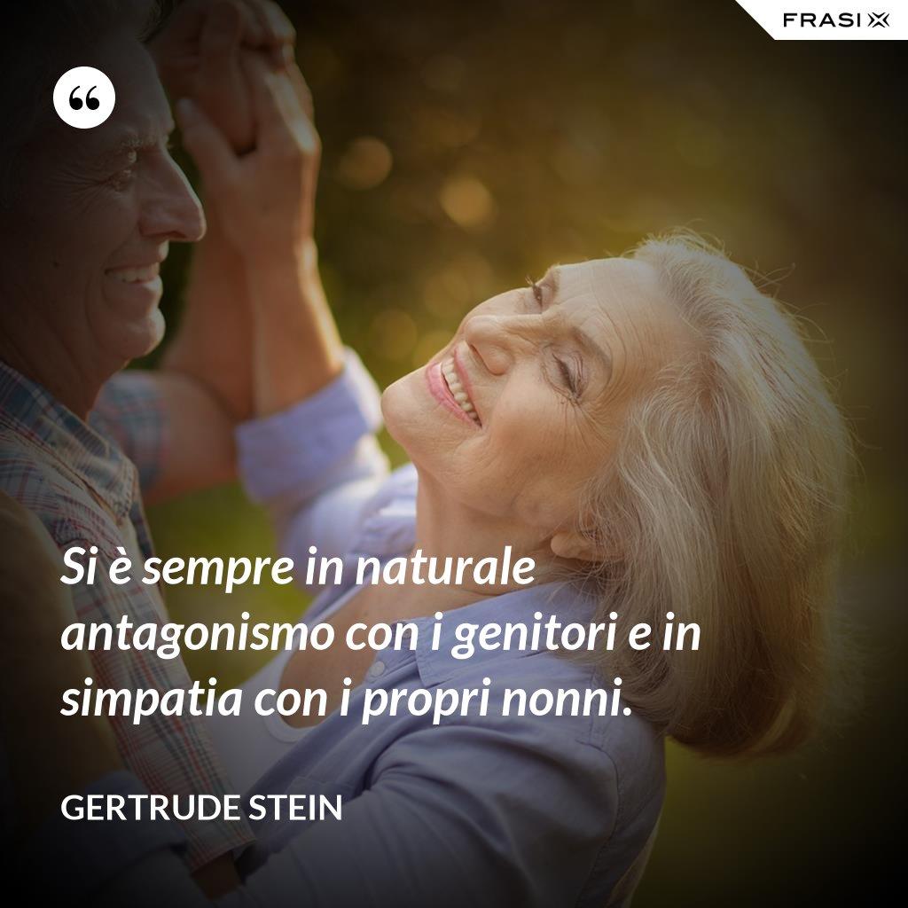 Si è sempre in naturale antagonismo con i genitori e in simpatia con i propri nonni. - Gertrude Stein