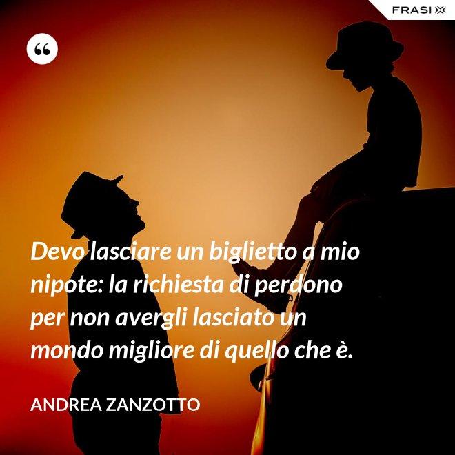 Devo lasciare un biglietto a mio nipote: la richiesta di perdono per non avergli lasciato un mondo migliore di quello che è. - Andrea Zanzotto