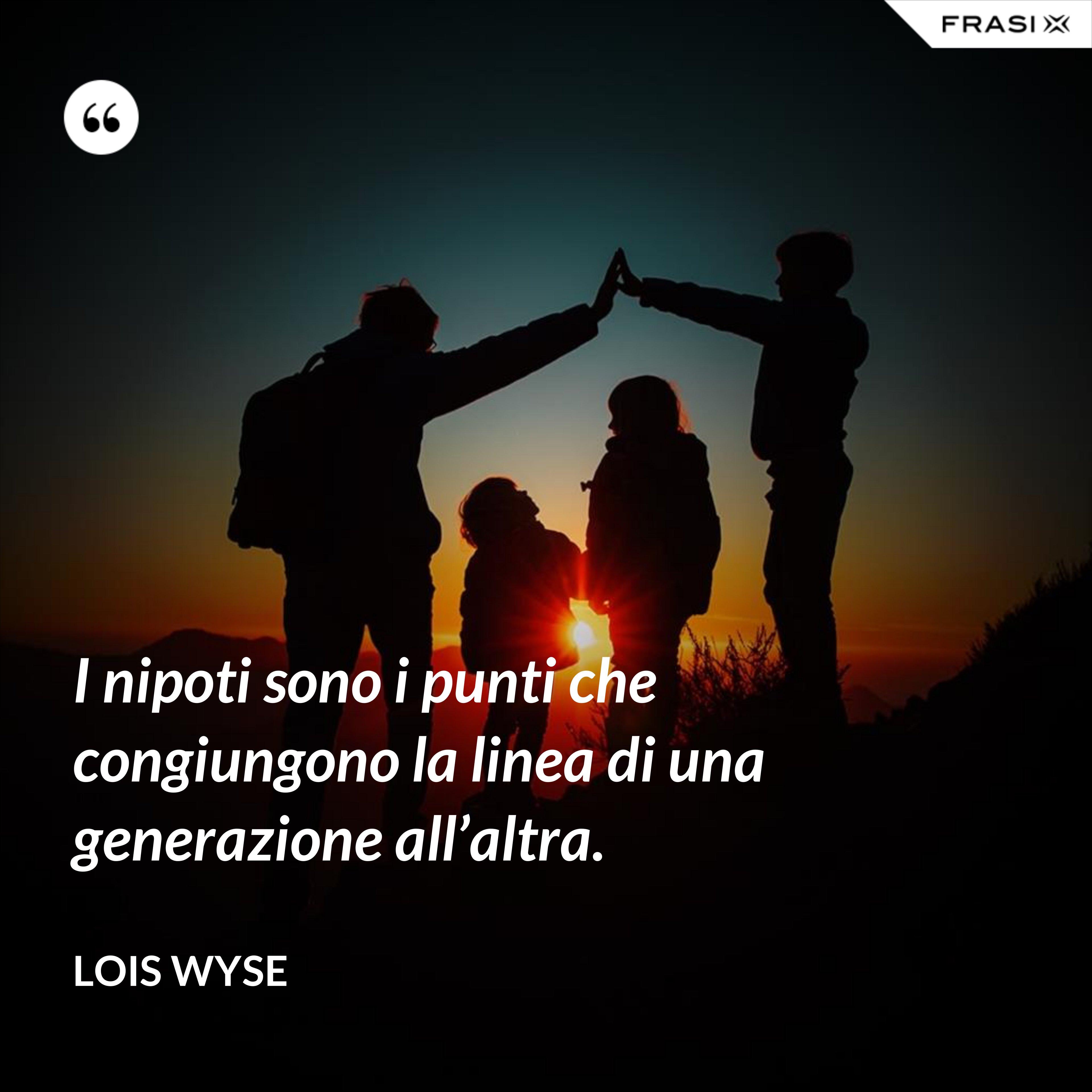 I nipoti sono i punti che congiungono la linea di una generazione all'altra. - Lois Wyse