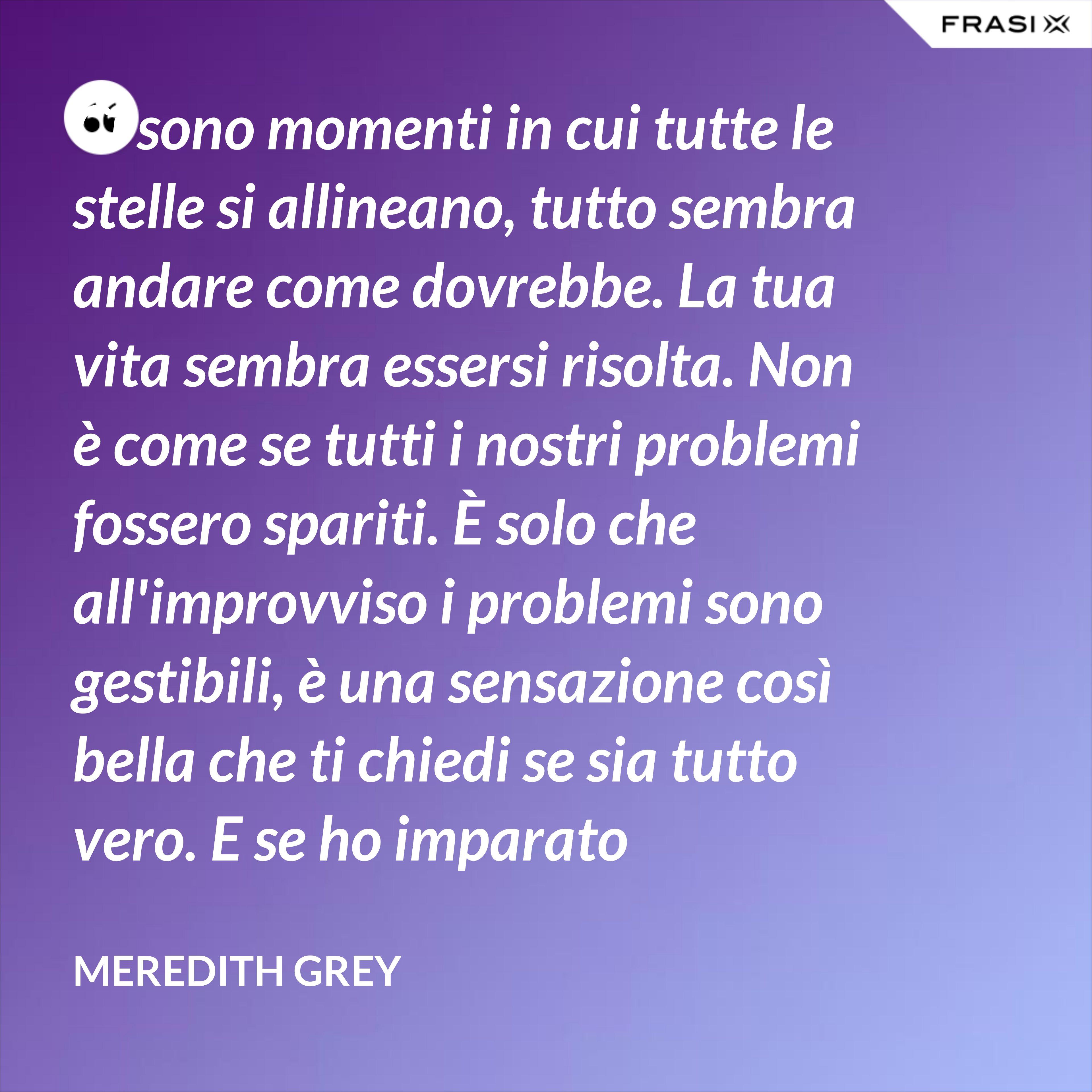 Ci sono momenti in cui tutte le stelle si allineano, tutto sembra andare come dovrebbe. La tua vita sembra essersi risolta. Non è come se tutti i nostri problemi fossero spariti. È solo che all'improvviso i problemi sono gestibili, è una sensazione così bella che ti chiedi se sia tutto vero. E se ho imparato qualcosa, posso dire che è vero, è molto vero, ma è una sensazione che non dura. - Meredith Grey