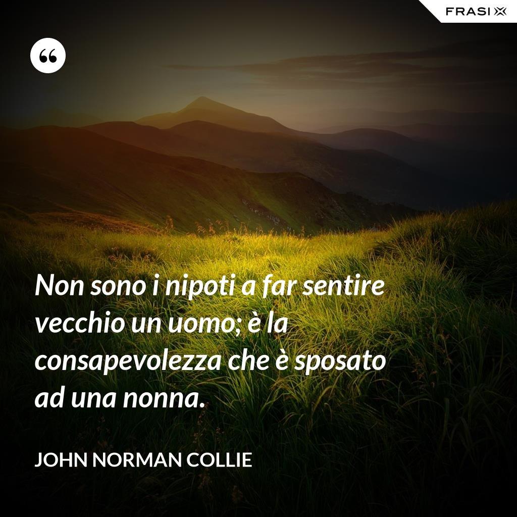 Non sono i nipoti a far sentire vecchio un uomo; è la consapevolezza che è sposato ad una nonna. - John Norman Collie