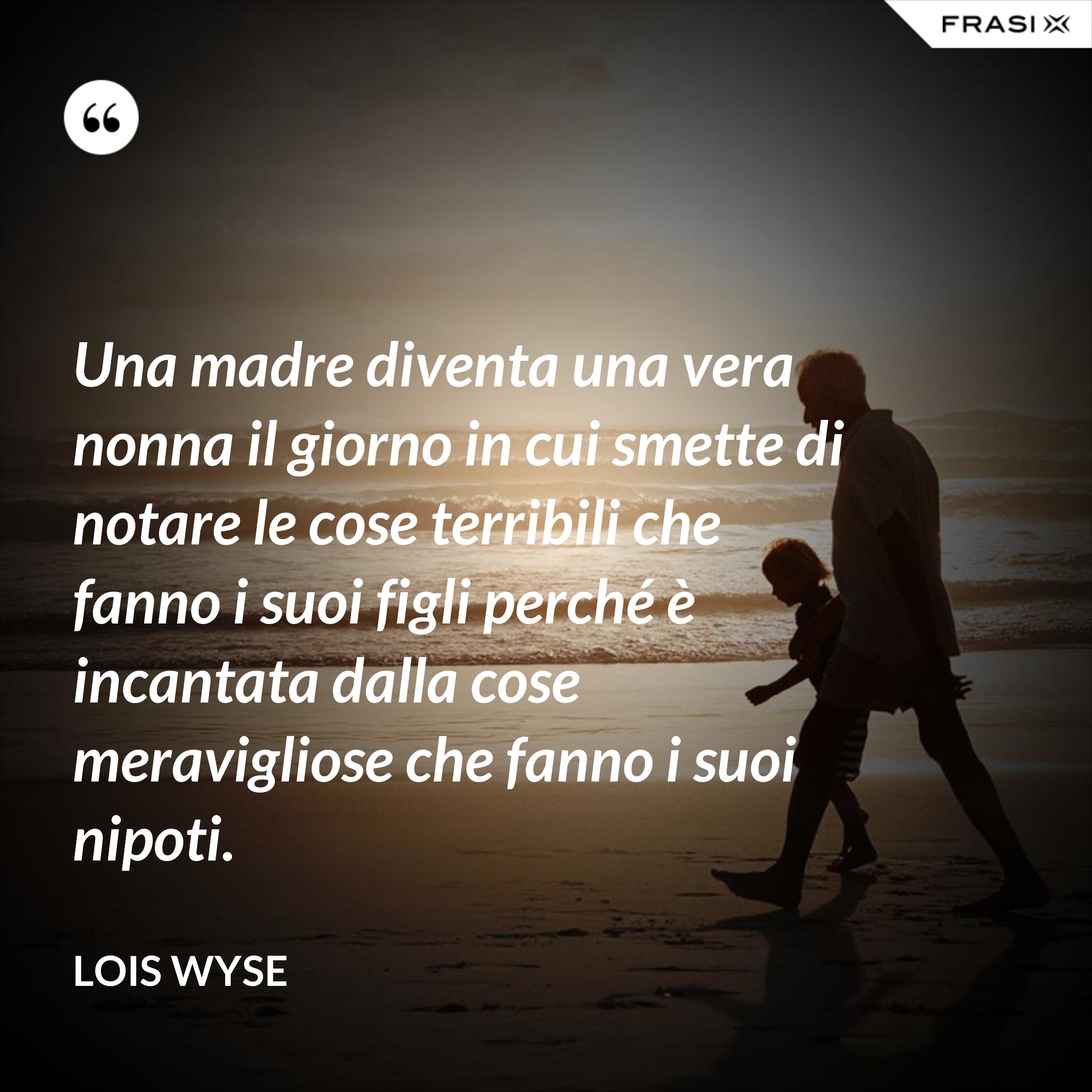 Una madre diventa una vera nonna il giorno in cui smette di notare le cose terribili che fanno i suoi figli perché è incantata dalla cose meravigliose che fanno i suoi nipoti. - Lois Wyse