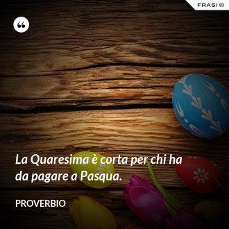 La Quaresima è corta per chi ha da pagare a Pasqua. - Proverbio