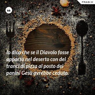 Io dico che se il Diavolo fosse apparso nel deserto con dei tranci di pizza al posto dei panini Gesù avrebbe ceduto. - Anonimo