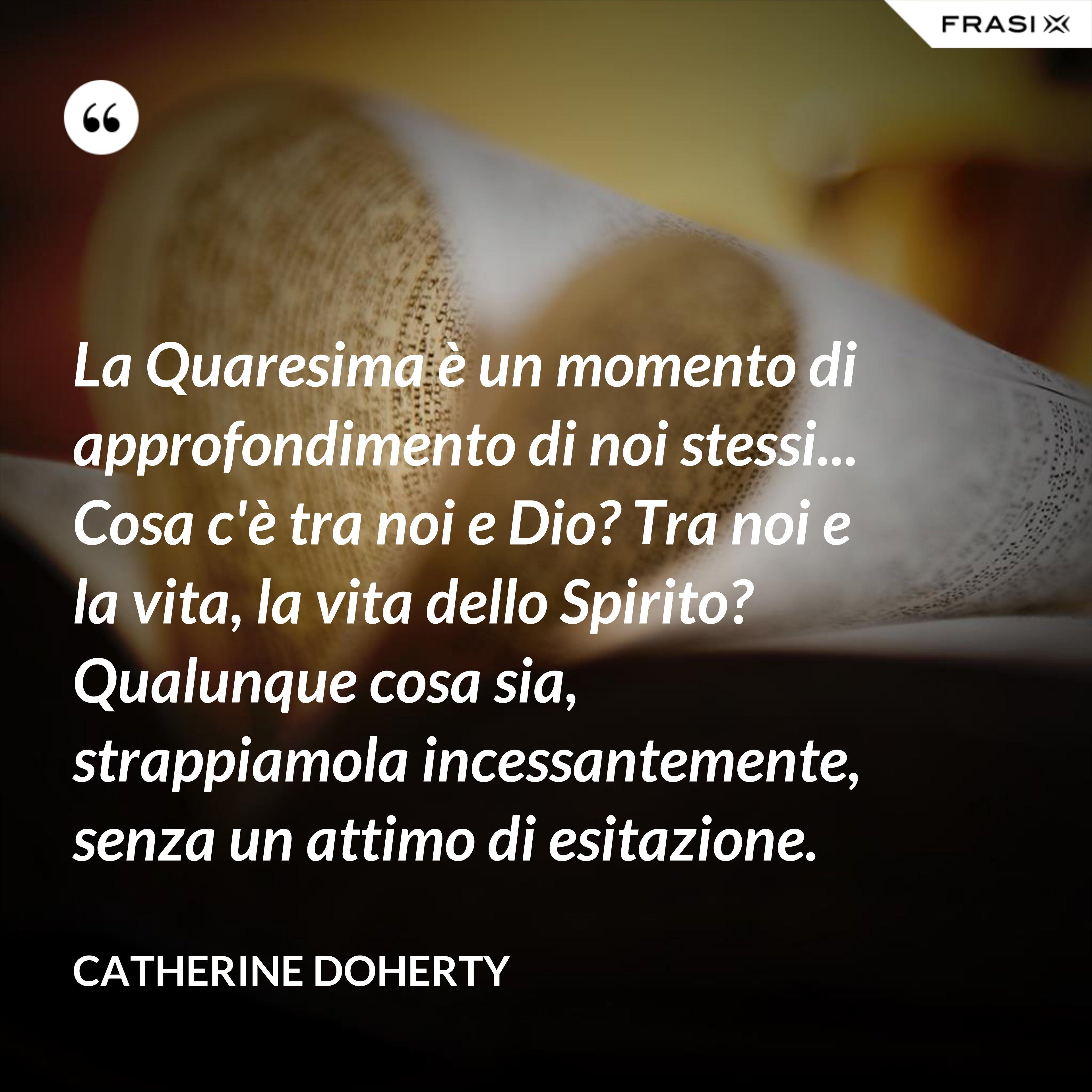 La Quaresima è un momento di approfondimento di noi stessi... Cosa c'è tra noi e Dio? Tra noi e la vita, la vita dello Spirito? Qualunque cosa sia, strappiamola incessantemente, senza un attimo di esitazione. - Catherine Doherty
