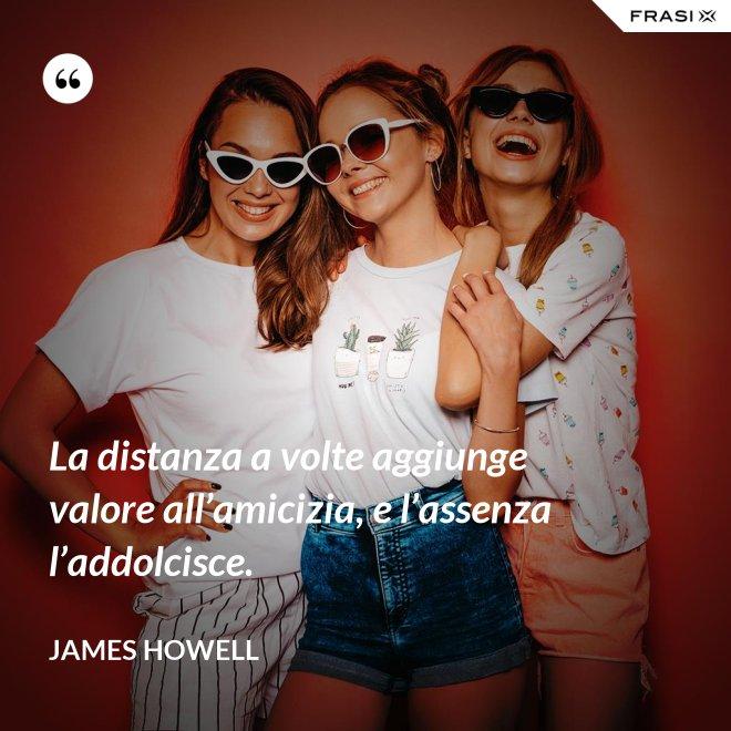 La distanza a volte aggiunge valore all'amicizia, e l'assenza l'addolcisce. - James Howell