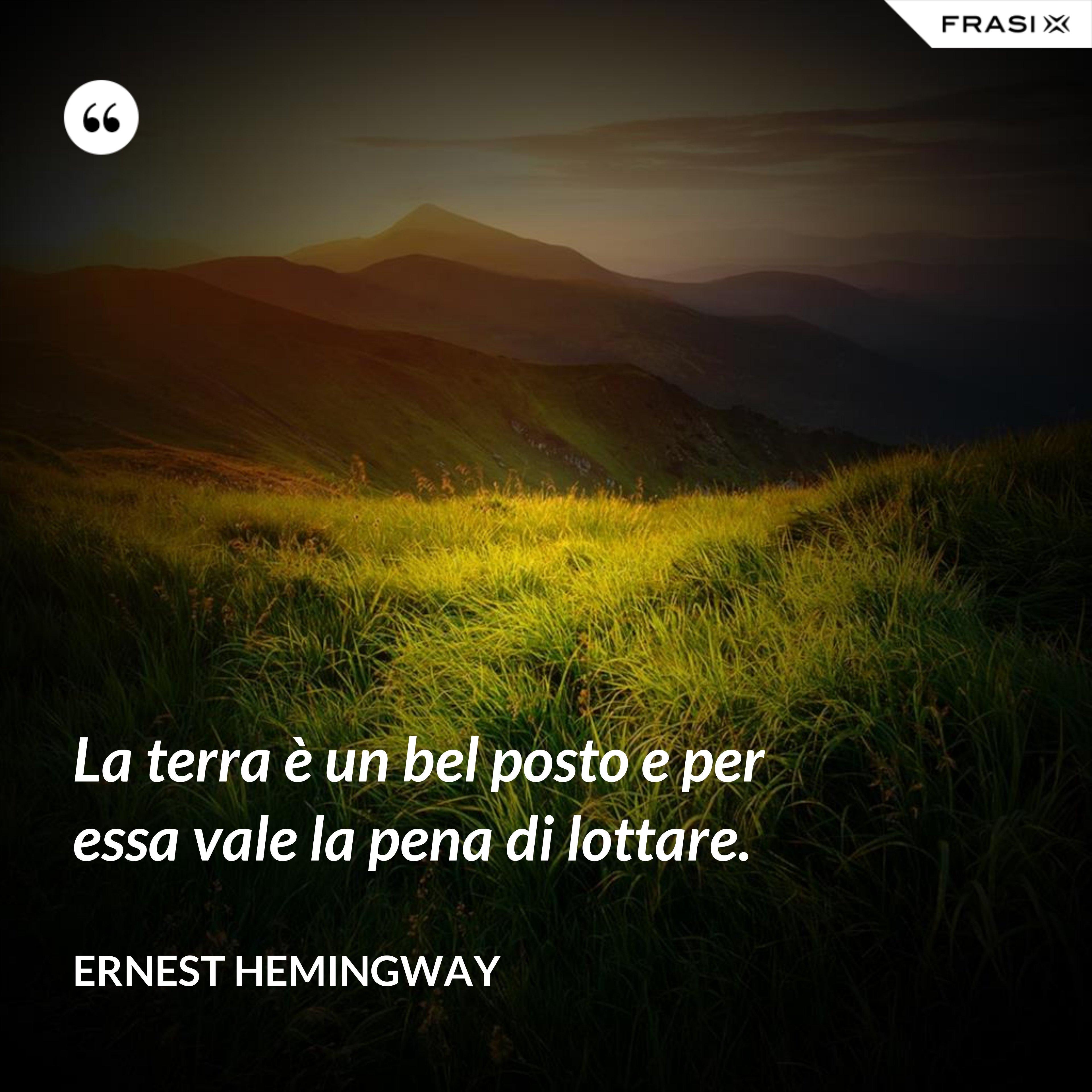 La terra è un bel posto e per essa vale la pena di lottare. - Ernest Hemingway