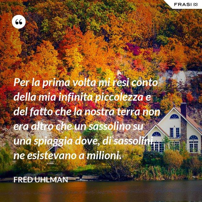 Per la prima volta mi resi conto della mia infinita piccolezza e del fatto che la nostra terra non era altro che un sassolino su una spiaggia dove, di sassolini, ne esistevano a milioni. - Fred Uhlman