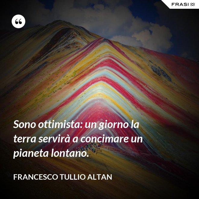 Sono ottimista: un giorno la terra servirà a concimare un pianeta lontano. - Francesco Tullio Altan