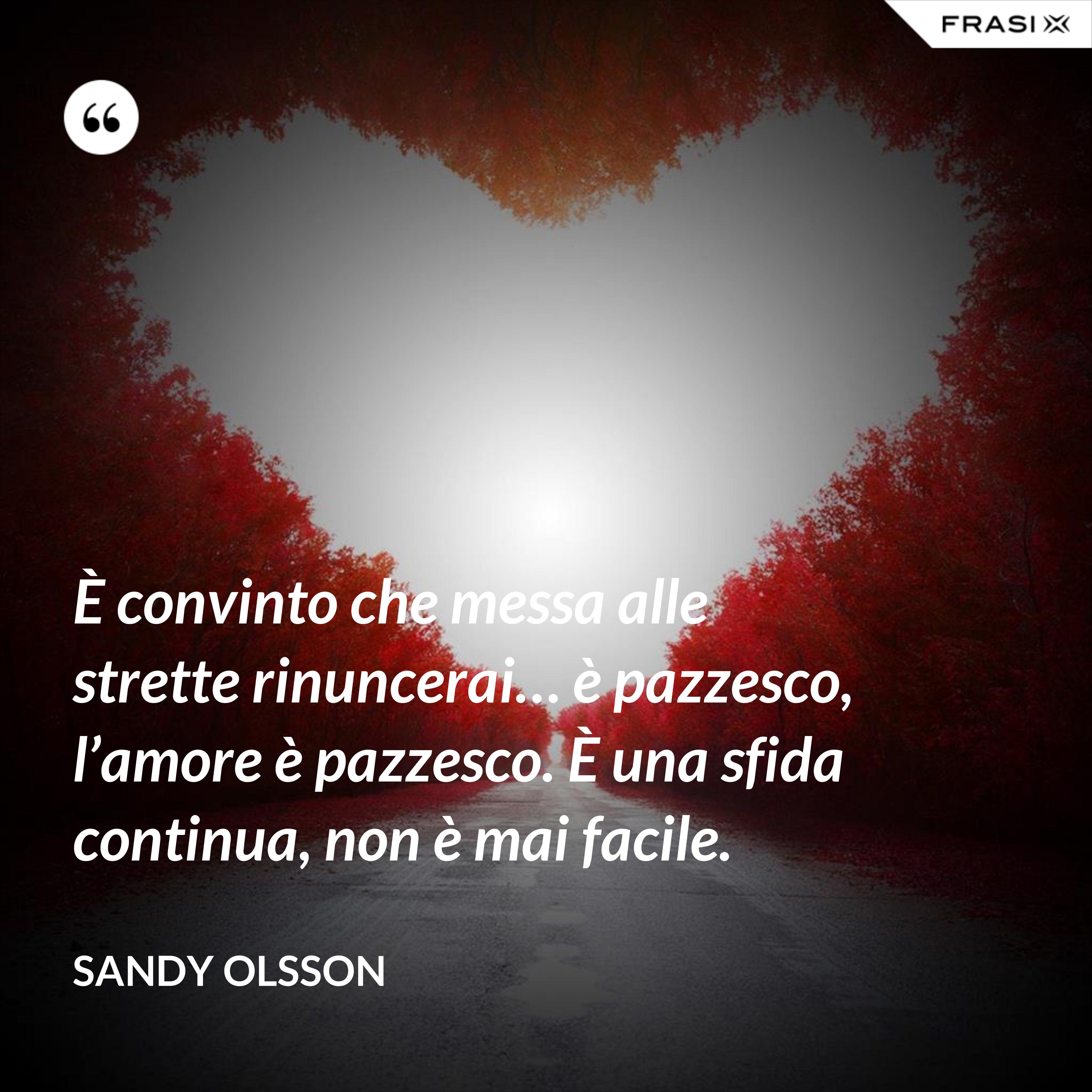 È convinto che messa alle strette rinuncerai… è pazzesco, l'amore è pazzesco. È una sfida continua, non è mai facile. - Sandy Olsson