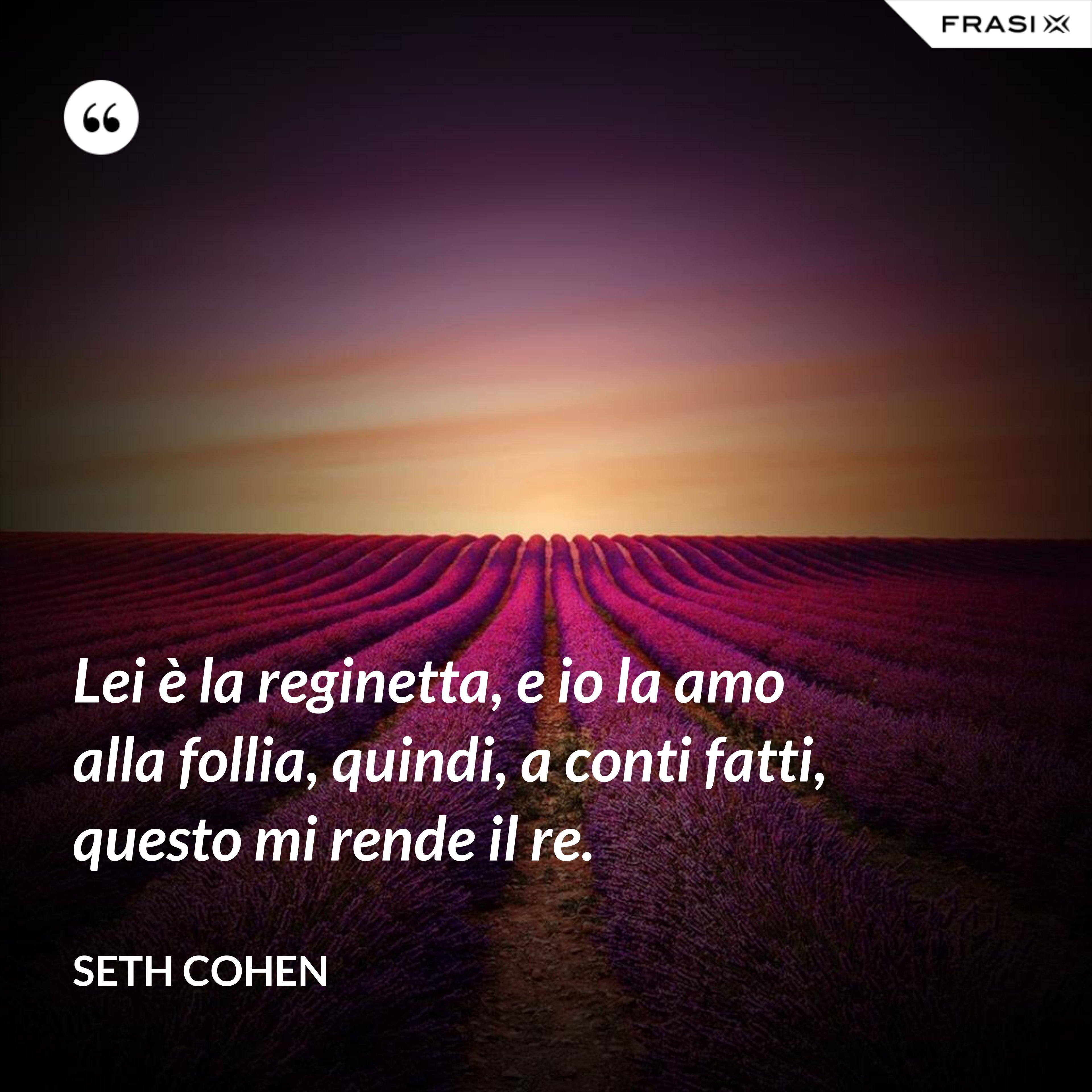 Lei è la reginetta, e io la amo alla follia, quindi, a conti fatti, questo mi rende il re. - Seth Cohen