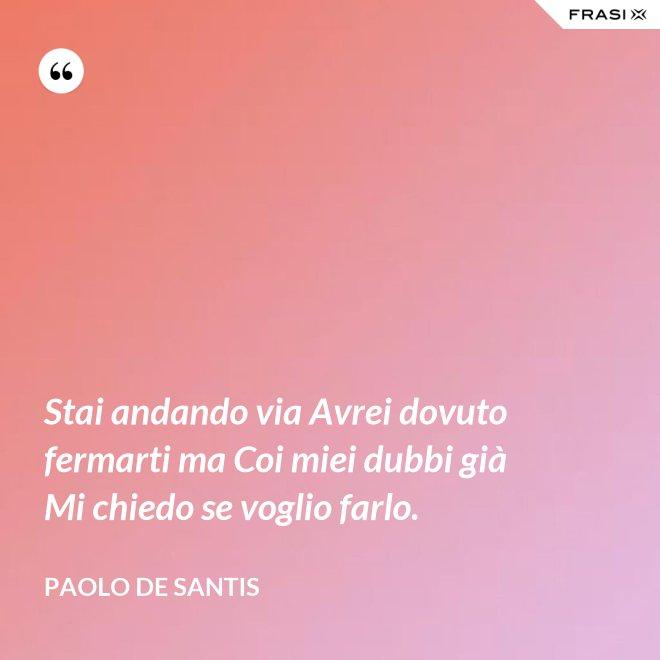 Stai andando via Avrei dovuto fermarti ma Coi miei dubbi già Mi chiedo se voglio farlo. - Paolo De Santis