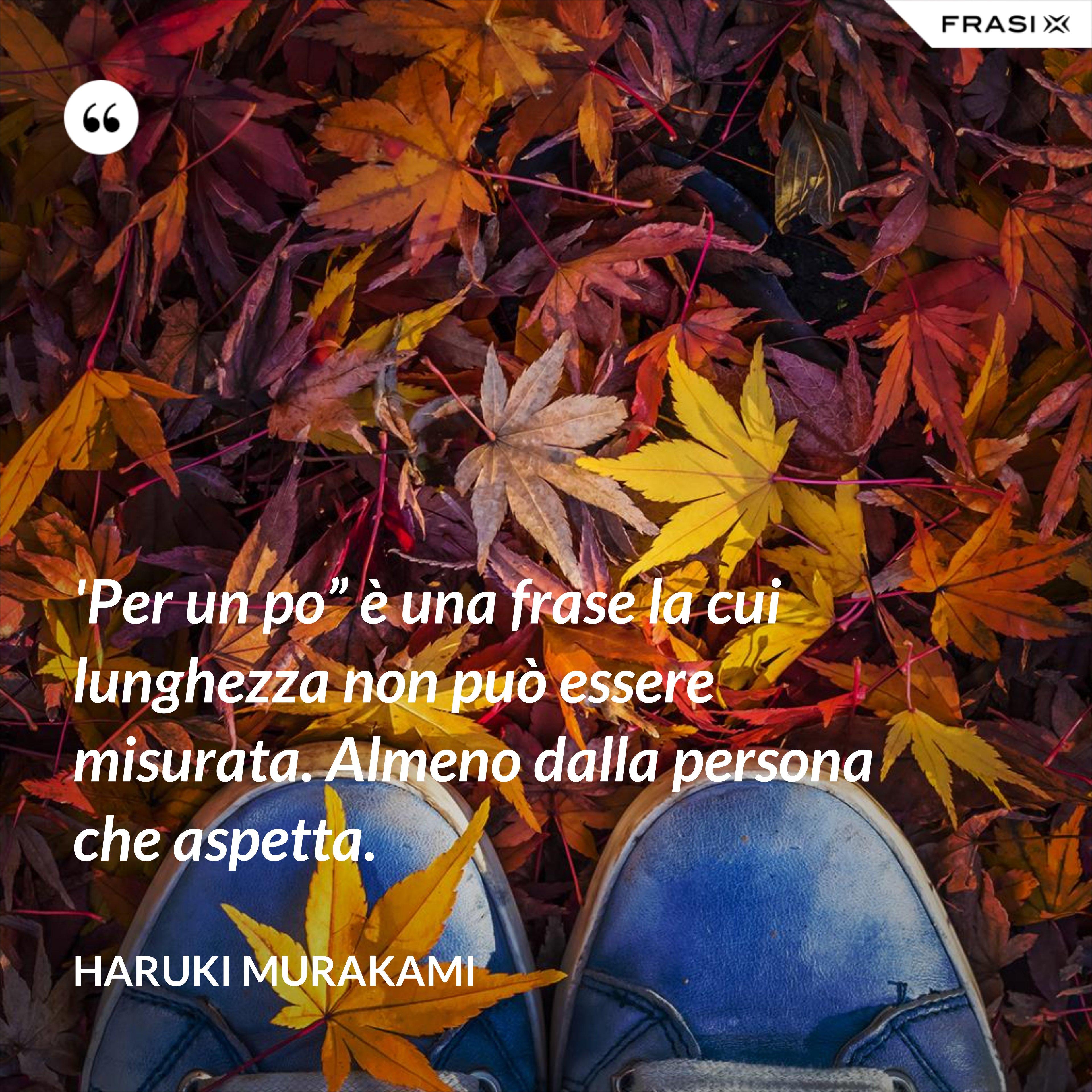 """'Per un po"""" è una frase la cui lunghezza non può essere misurata. Almeno dalla persona che aspetta. - Haruki Murakami"""