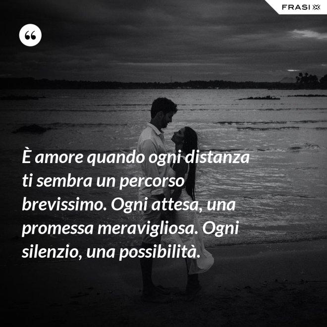È amore quando ogni distanza ti sembra un percorso brevissimo. Ogni attesa, una promessa meravigliosa. Ogni silenzio, una possibilità. - Anonimo