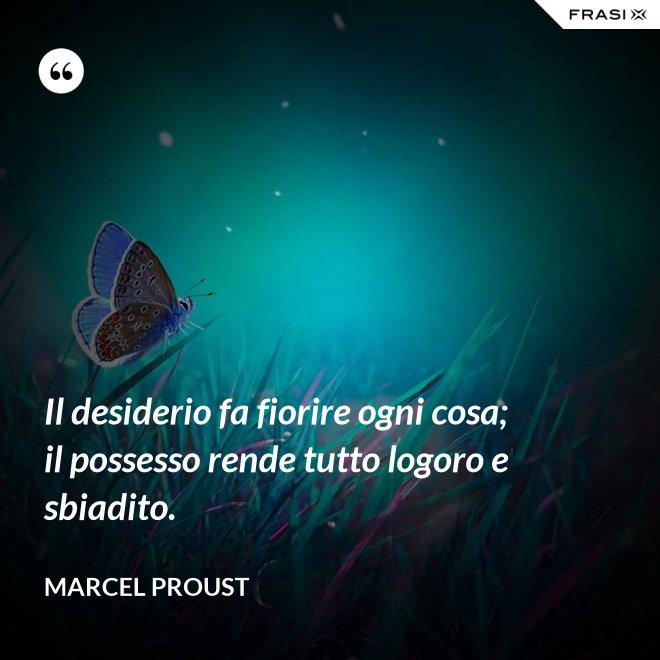 Il desiderio fa fiorire ogni cosa; il possesso rende tutto logoro e sbiadito. - Marcel Proust