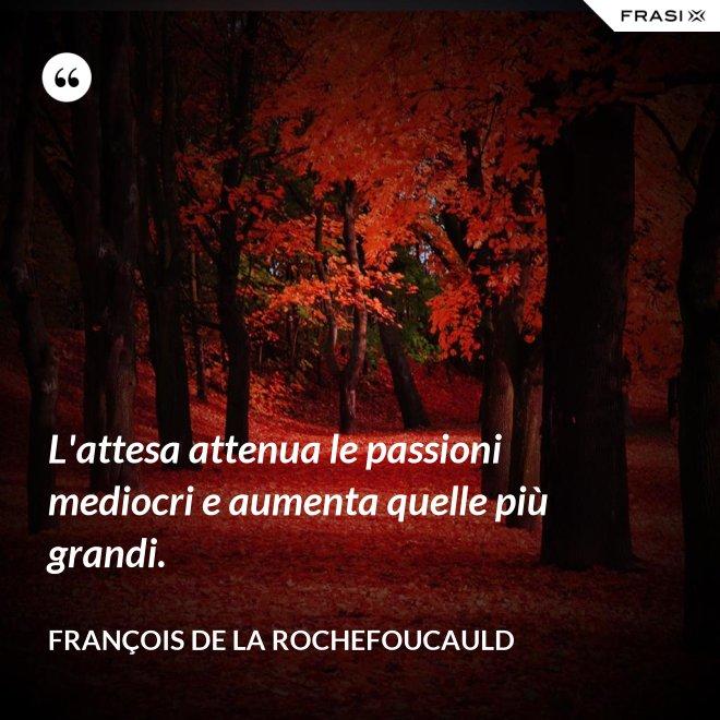 L'attesa attenua le passioni mediocri e aumenta quelle più grandi. - François de La Rochefoucauld