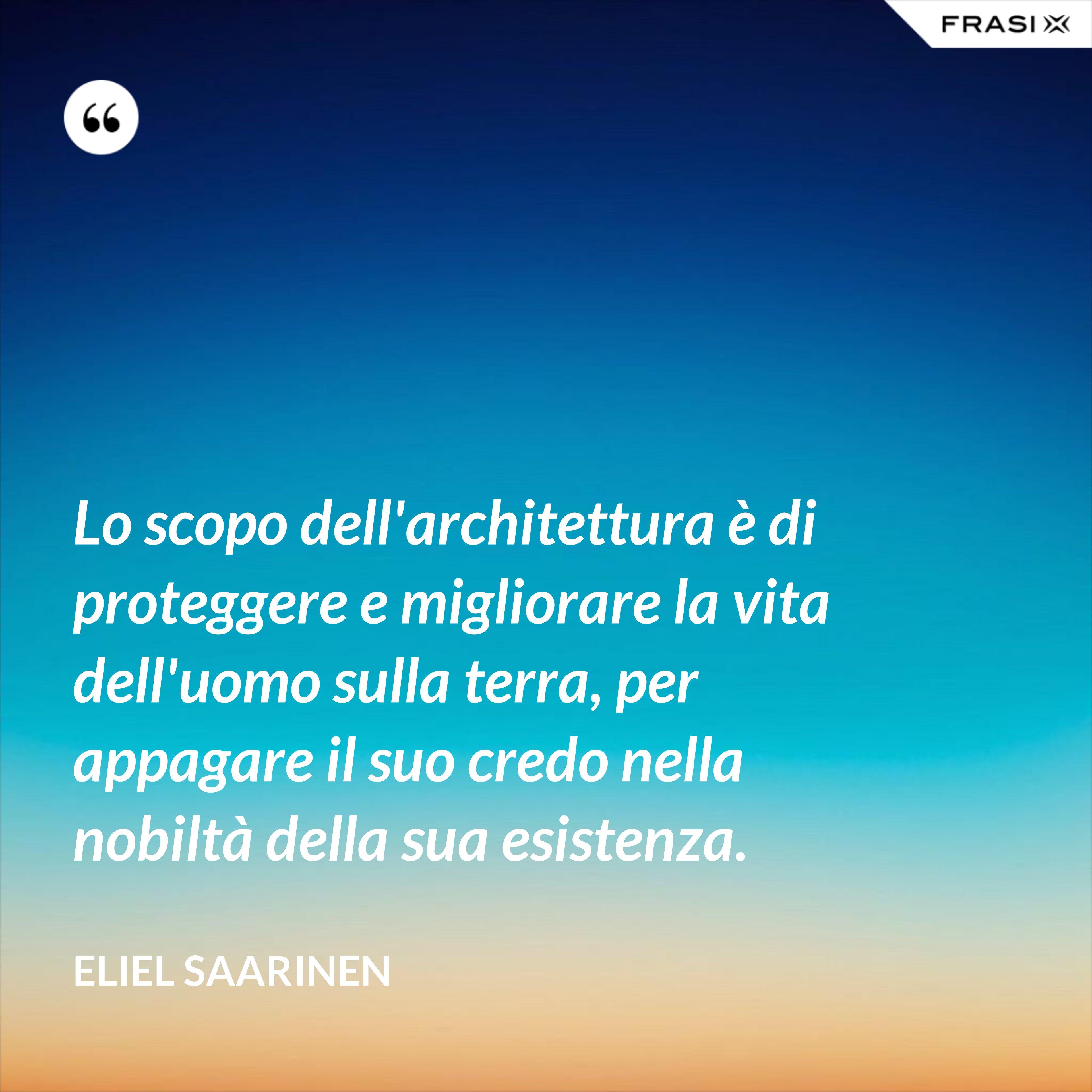 Lo scopo dell'architettura è di proteggere e migliorare la vita dell'uomo sulla terra, per appagare il suo credo nella nobiltà della sua esistenza. - Eliel Saarinen