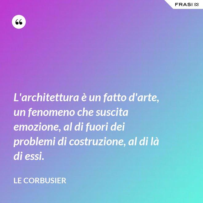 L'architettura è un fatto d'arte, un fenomeno che suscita emozione, al di fuori dei problemi di costruzione, al di là di essi. - Le Corbusier