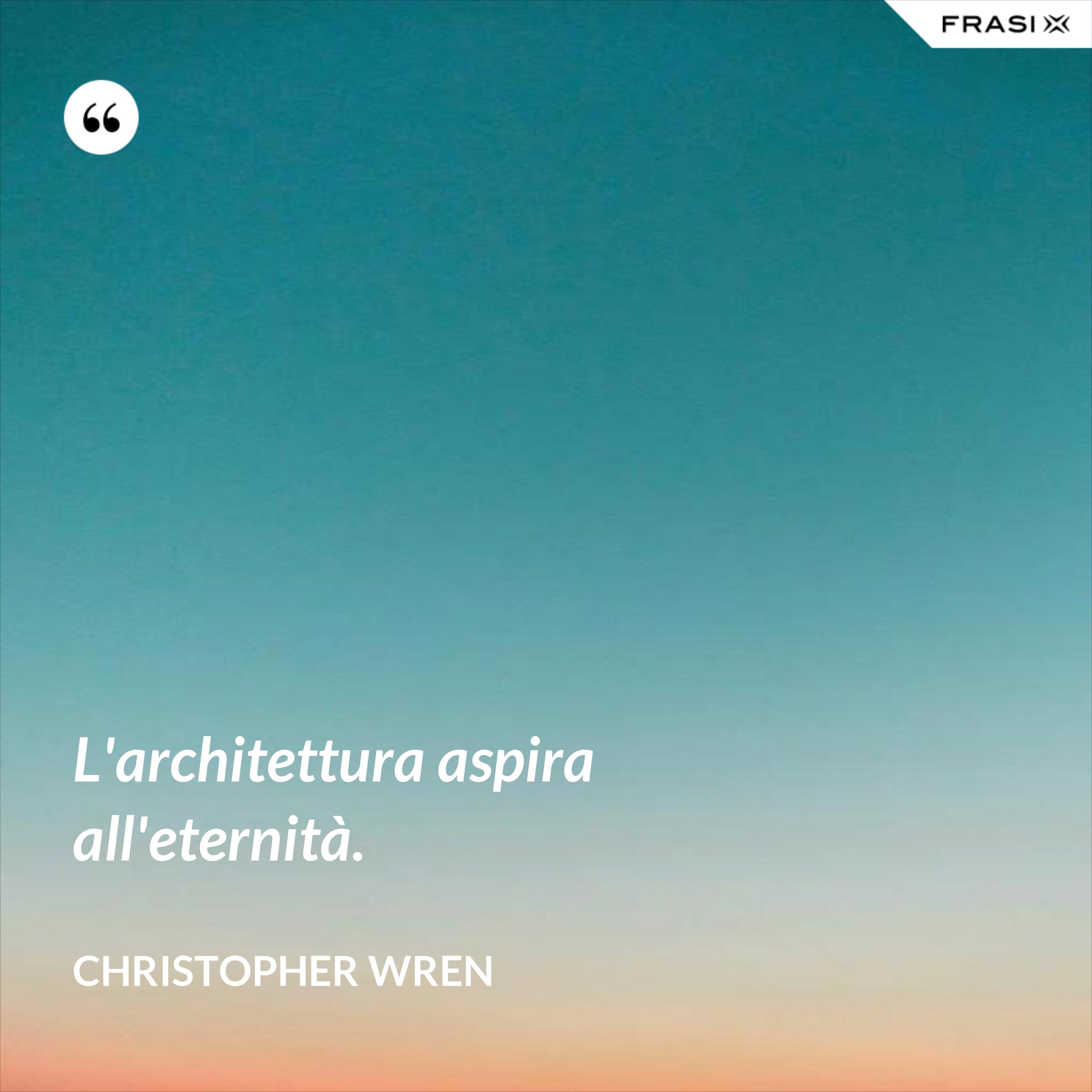 L'architettura aspira all'eternità. - Christopher Wren