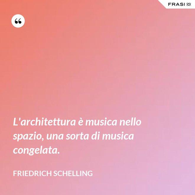 L'architettura è musica nello spazio, una sorta di musica congelata. - FRIEDRICH SCHELLING