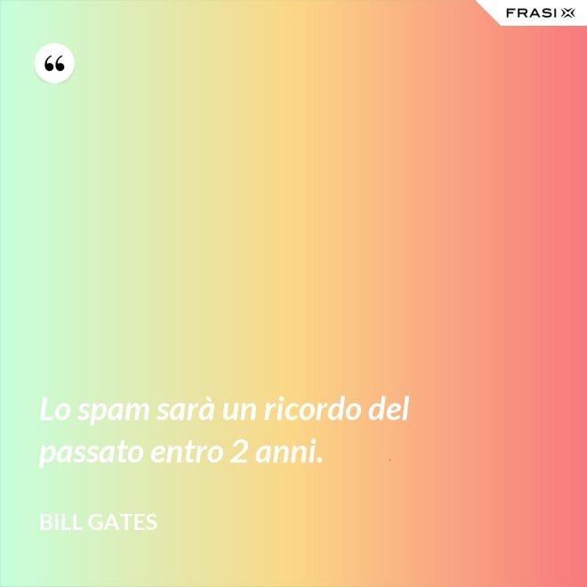 Lo spam sarà un ricordo del passato entro 2 anni. - Bill Gates