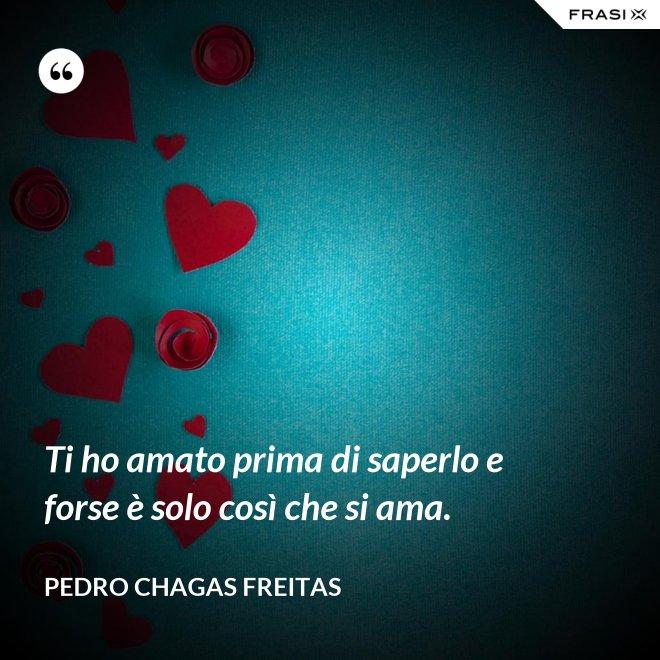 Ti ho amato prima di saperlo e forse è solo così che si ama. - Pedro Chagas Freitas