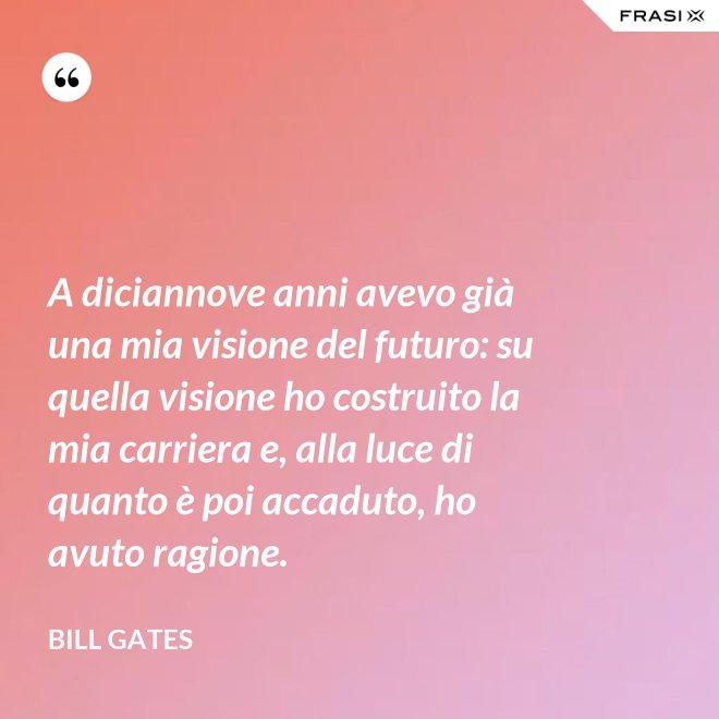 A diciannove anni avevo già una mia visione del futuro: su quella visione ho costruito la mia carriera e, alla luce di quanto è poi accaduto, ho avuto ragione. - Bill Gates