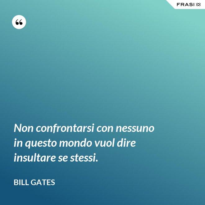 Non confrontarsi con nessuno in questo mondo vuol dire insultare se stessi. - Bill Gates