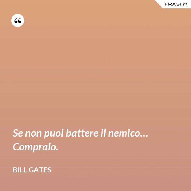 Se non puoi battere il nemico… Compralo. - Bill Gates