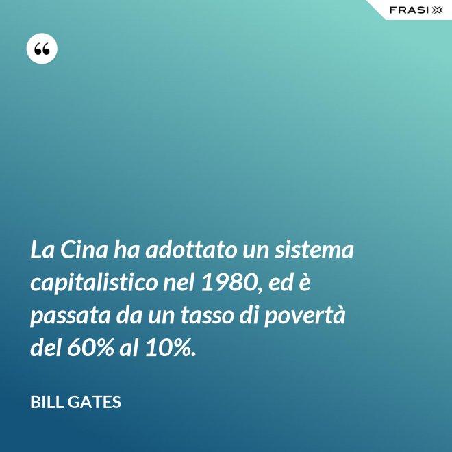 La Cina ha adottato un sistema capitalistico nel 1980, ed è passata da un tasso di povertà del 60% al 10%. - Bill Gates