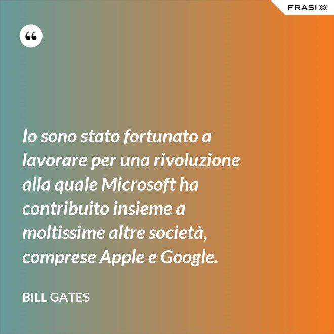 Io sono stato fortunato a lavorare per una rivoluzione alla quale Microsoft ha contribuito insieme a moltissime altre società, comprese Apple e Google. - Bill Gates