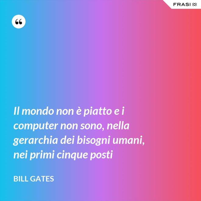 Il mondo non è piatto e i computer non sono, nella gerarchia dei bisogni umani, nei primi cinque posti - Bill Gates