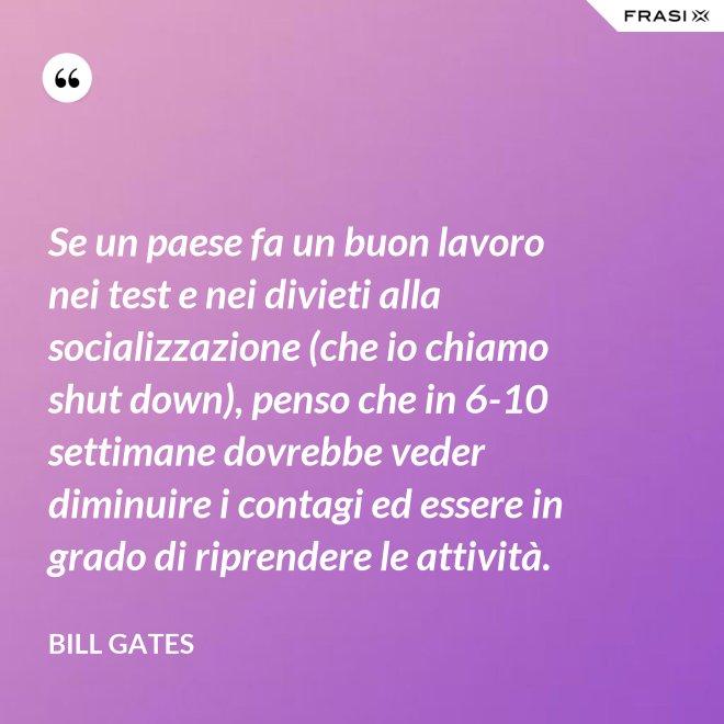 Se un paese fa un buon lavoro nei test e nei divieti alla socializzazione (che io chiamo shut down), penso che in 6-10 settimane dovrebbe veder diminuire i contagi ed essere in grado di riprendere le attività. - Bill Gates