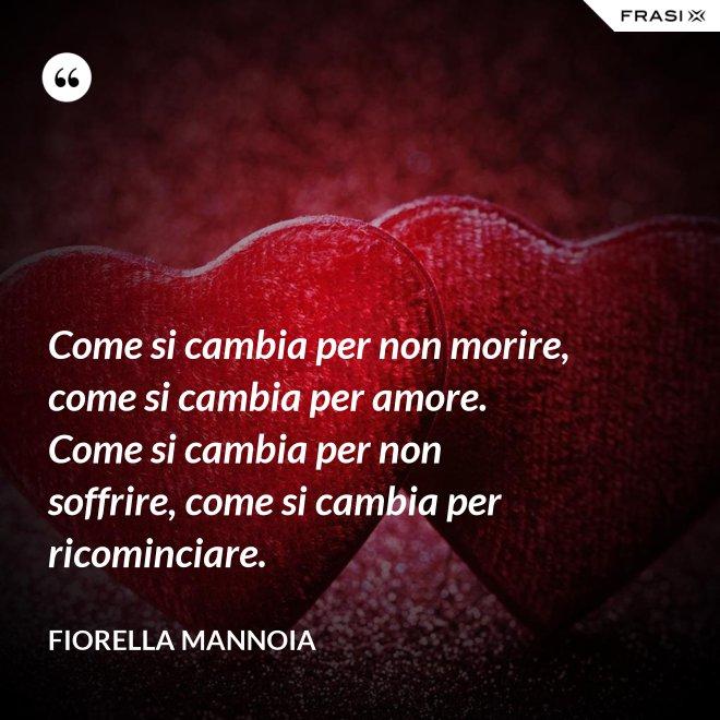 Come si cambia per non morire, come si cambia per amore. Come si cambia per non soffrire, come si cambia per ricominciare. - Fiorella Mannoia