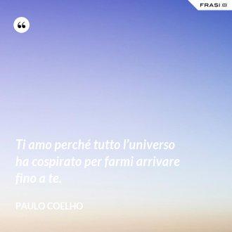 Ti amo perché tutto l'universo ha cospirato per farmi arrivare fino a te. - Paulo Coelho